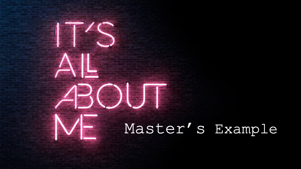 It's All About Me – Master's Example